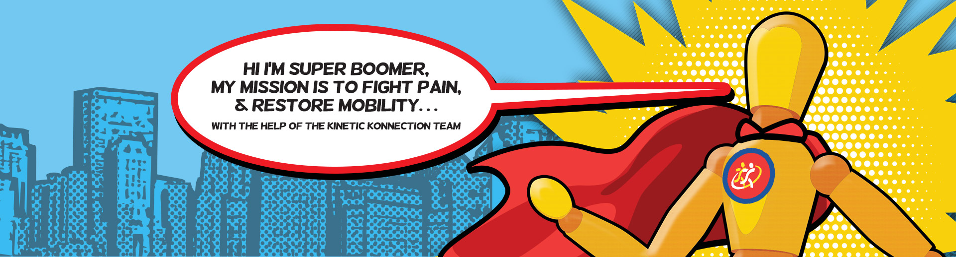 hi I'm super boomer, my mission is to fight pain, & restore mobility. . . with the help of the kinetic konnection team